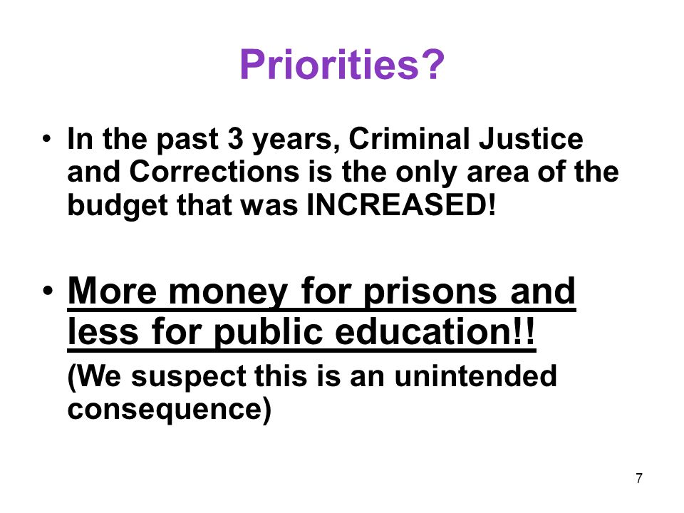 7 Priorities? In the past 3 years, Criminal Justice and Corrections is the only area of the budget that was INCREASED! More money for prisons and less
