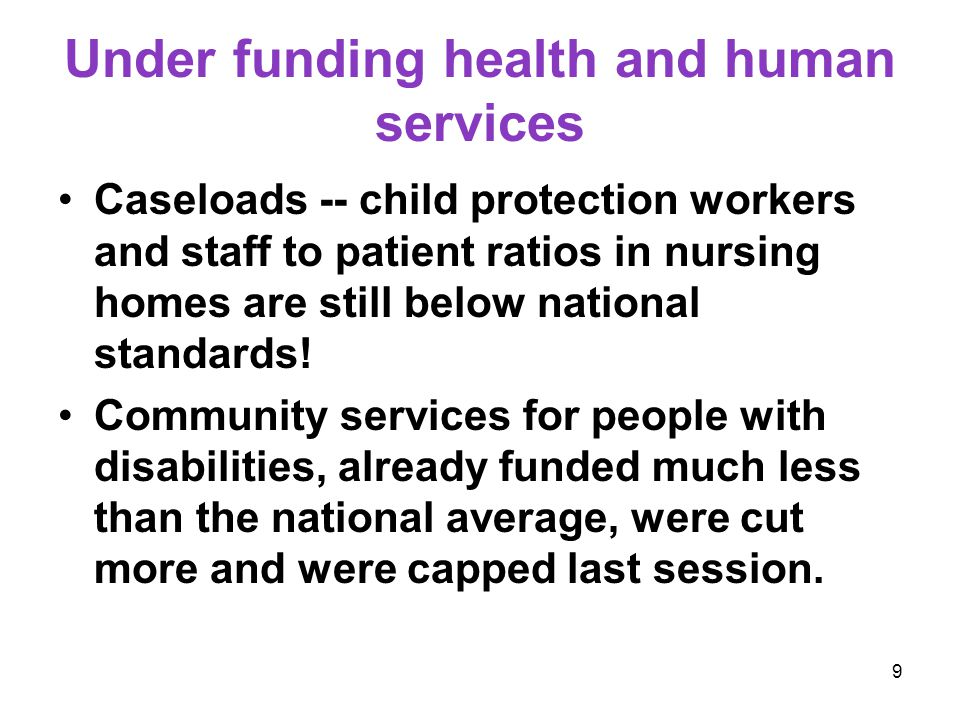 9 Under funding health and human services Caseloads -- child protection workers and staff to patient ratios in nursing homes are still below national standards.