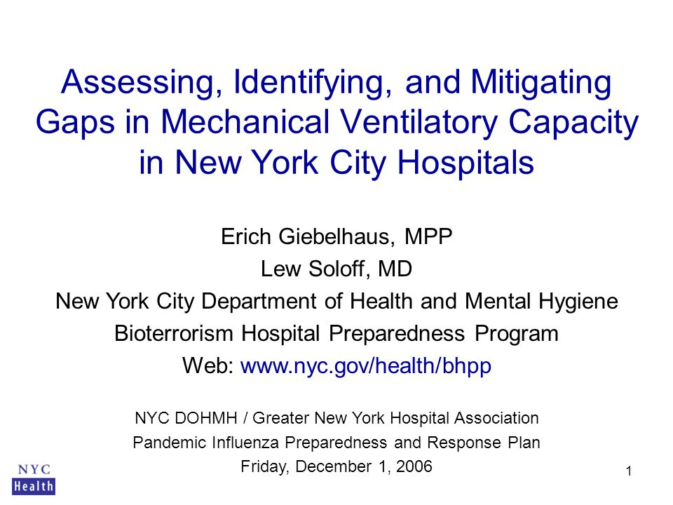 1 Erich Giebelhaus, MPP Lew Soloff, MD New York City Department of Health and Mental Hygiene Bioterrorism Hospital Preparedness Program Web: www.nyc.gov/health/bhpp Assessing, Identifying, and Mitigating Gaps in Mechanical Ventilatory Capacity in New York City Hospitals NYC DOHMH / Greater New York Hospital Association Pandemic Influenza Preparedness and Response Plan Friday, December 1, 2006