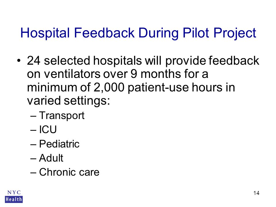 14 Hospital Feedback During Pilot Project 24 selected hospitals will provide feedback on ventilators over 9 months for a minimum of 2,000 patient-use hours in varied settings: –Transport –ICU –Pediatric –Adult –Chronic care