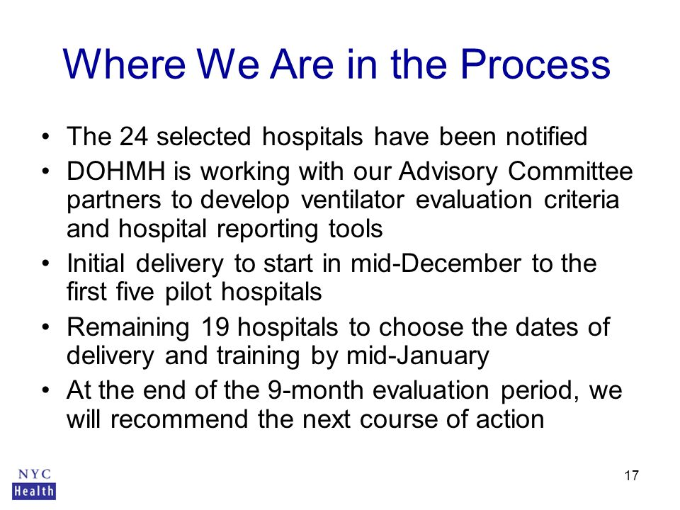 17 Where We Are in the Process The 24 selected hospitals have been notified DOHMH is working with our Advisory Committee partners to develop ventilator evaluation criteria and hospital reporting tools Initial delivery to start in mid-December to the first five pilot hospitals Remaining 19 hospitals to choose the dates of delivery and training by mid-January At the end of the 9-month evaluation period, we will recommend the next course of action