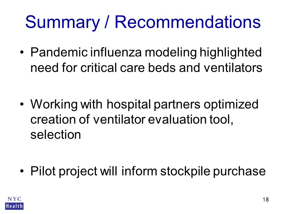 18 Summary / Recommendations Pandemic influenza modeling highlighted need for critical care beds and ventilators Working with hospital partners optimized creation of ventilator evaluation tool, selection Pilot project will inform stockpile purchase