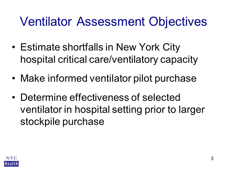 3 Ventilator Assessment Objectives Estimate shortfalls in New York City hospital critical care/ventilatory capacity Make informed ventilator pilot purchase Determine effectiveness of selected ventilator in hospital setting prior to larger stockpile purchase