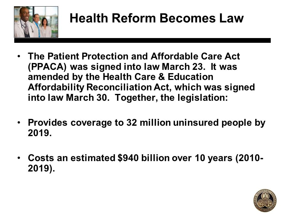Health Reform Becomes Law The Patient Protection and Affordable Care Act (PPACA) was signed into law March 23. It was amended by the Health Care & Edu
