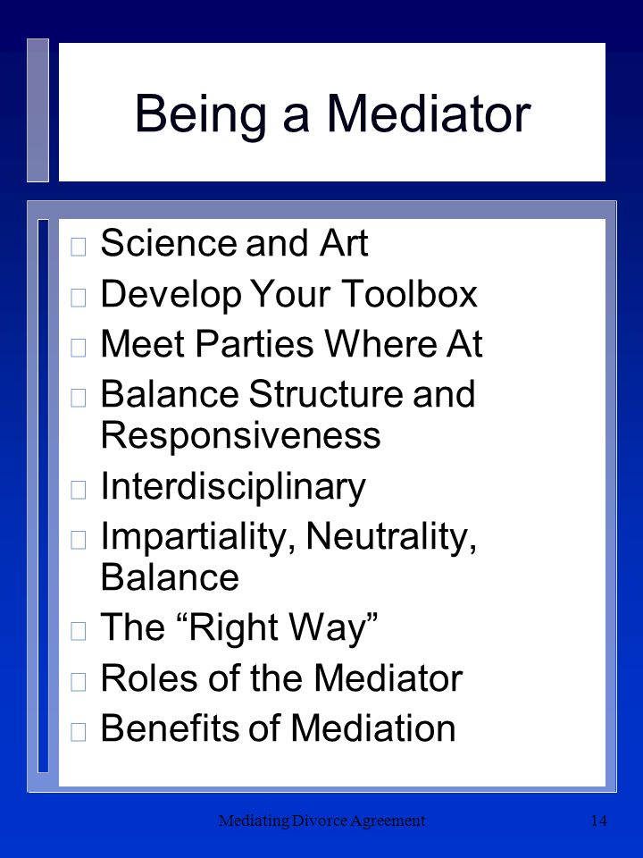 Mediating Divorce Agreement14 Being a Mediator n Science and Art n Develop Your Toolbox n Meet Parties Where At n Balance Structure and Responsiveness n Interdisciplinary n Impartiality, Neutrality, Balance n The Right Way n Roles of the Mediator n Benefits of Mediation
