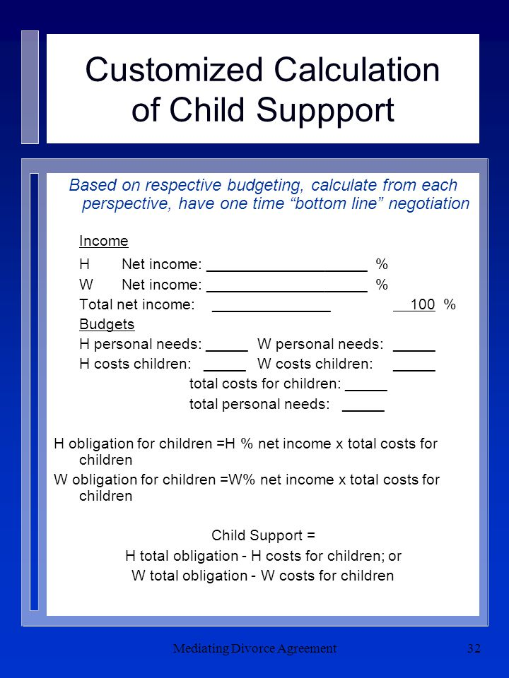 Mediating Divorce Agreement32 Customized Calculation of Child Suppport Based on respective budgeting, calculate from each perspective, have one time bottom line negotiation Income HNet income: ___________________ % WNet income: ___________________ % Total net income: ______________ 100 % Budgets H personal needs: _____ W personal needs: _____ H costs children: _____W costs children: _____ total costs for children: _____ total personal needs: _____ H obligation for children =H % net income x total costs for children W obligation for children =W% net income x total costs for children Child Support = H total obligation - H costs for children; or W total obligation - W costs for children