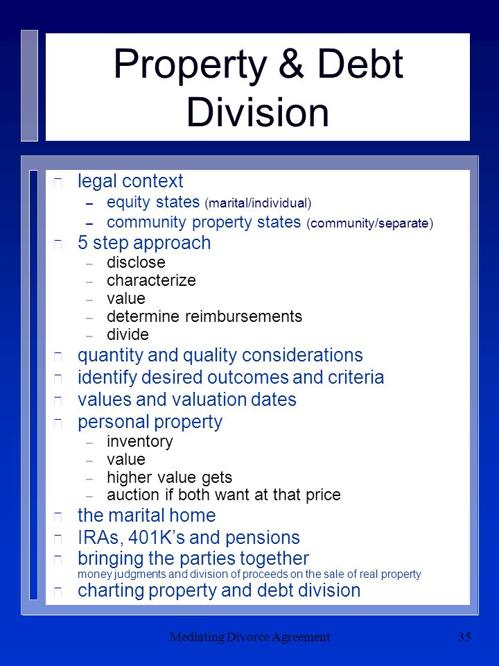 Mediating Divorce Agreement35 Property & Debt Division n legal context – equity states (marital/individual) – community property states (community/separate) n 5 step approach – disclose – characterize – value – determine reimbursements – divide n quantity and quality considerations n identify desired outcomes and criteria n values and valuation dates n personal property – inventory – value – higher value gets – auction if both want at that price n the marital home n IRAs, 401K's and pensions n bringing the parties together money judgments and division of proceeds on the sale of real property n charting property and debt division