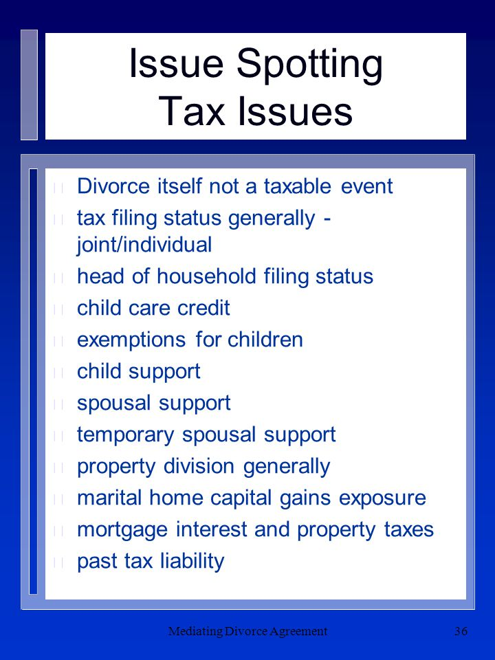 Mediating Divorce Agreement36 Issue Spotting Tax Issues n Divorce itself not a taxable event n tax filing status generally - joint/individual n head of household filing status n child care credit n exemptions for children n child support n spousal support n temporary spousal support n property division generally n marital home capital gains exposure n mortgage interest and property taxes n past tax liability