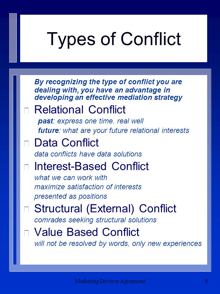 Mediating Divorce Agreement8 Types of Conflict By recognizing the type of conflict you are dealing with, you have an advantage in developing an effective mediation strategy n Relational Conflict past: express one time.