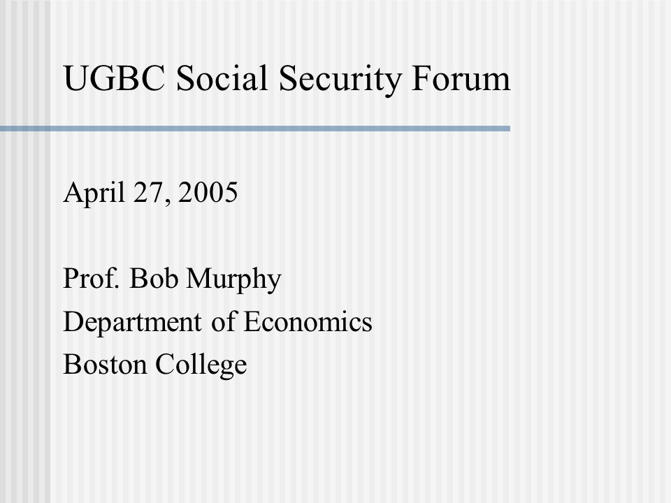 UGBC Social Security Forum April 27, 2005 Prof. Bob Murphy Department of Economics Boston College