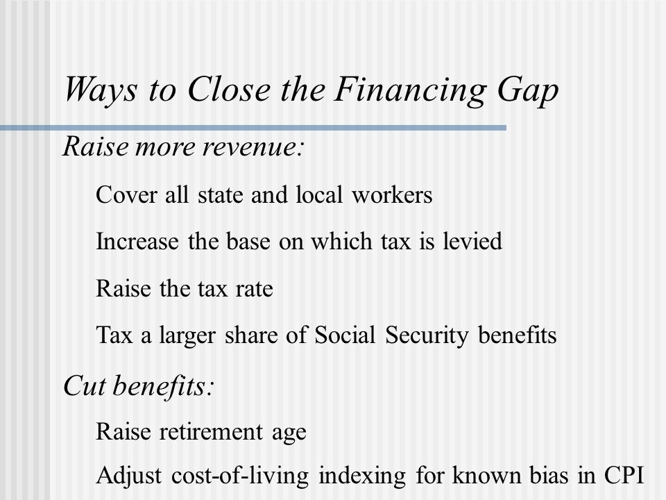 Ways to Close the Financing Gap Raise more revenue: Cover all state and local workers Increase the base on which tax is levied Raise the tax rate Tax a larger share of Social Security benefits Cut benefits: Raise retirement age Adjust cost-of-living indexing for known bias in CPI