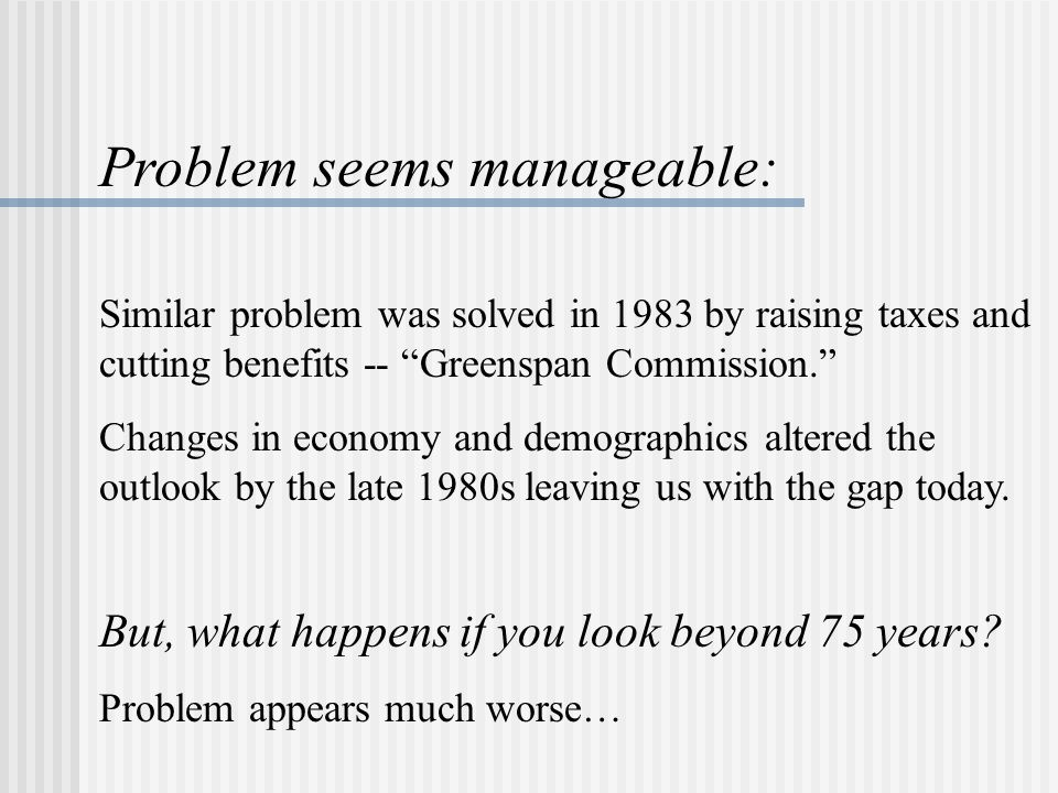 Problem seems manageable: Similar problem was solved in 1983 by raising taxes and cutting benefits -- Greenspan Commission. Changes in economy and demographics altered the outlook by the late 1980s leaving us with the gap today.