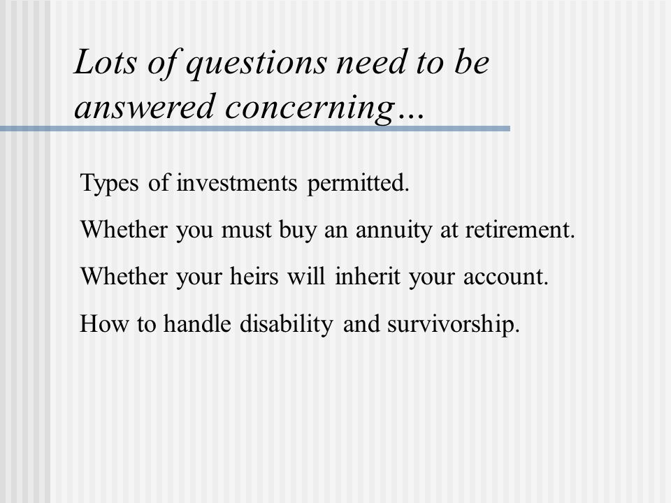 Types of investments permitted. Whether you must buy an annuity at retirement.