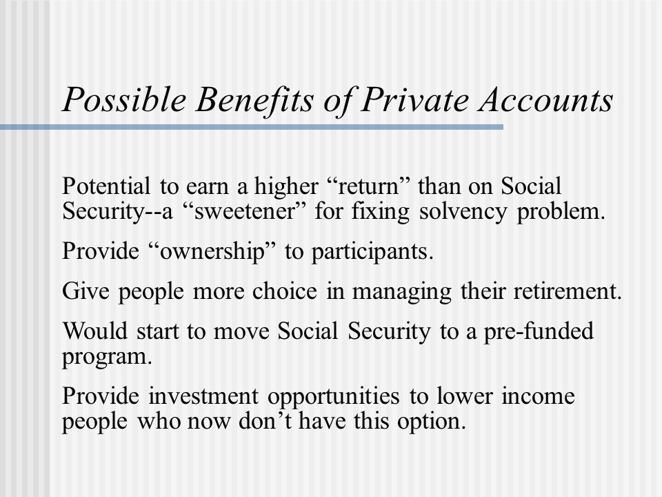 Possible Benefits of Private Accounts Potential to earn a higher return than on Social Security--a sweetener for fixing solvency problem.