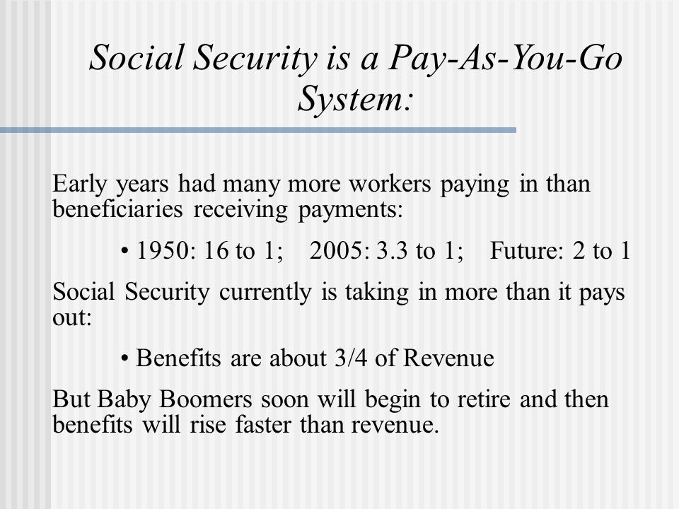 Social Security is a Pay-As-You-Go System: Early years had many more workers paying in than beneficiaries receiving payments: 1950: 16 to 1; 2005: 3.3 to 1; Future: 2 to 1 Social Security currently is taking in more than it pays out: Benefits are about 3/4 of Revenue But Baby Boomers soon will begin to retire and then benefits will rise faster than revenue.
