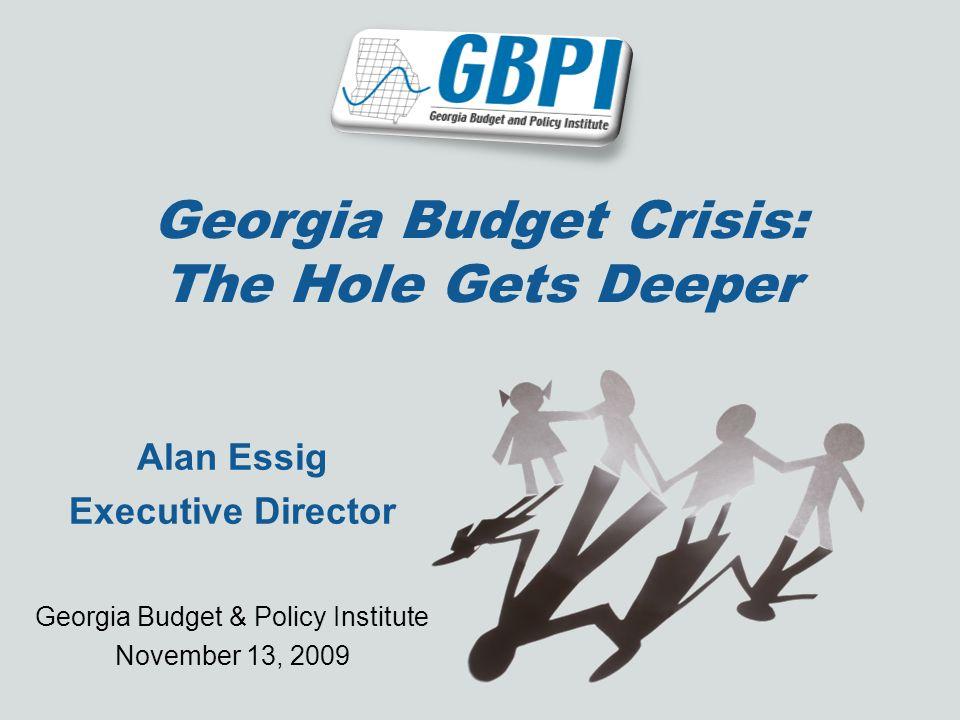 Georgia Budget Crisis: The Hole Gets Deeper Alan Essig Executive Director Georgia Budget & Policy Institute November 13, 2009