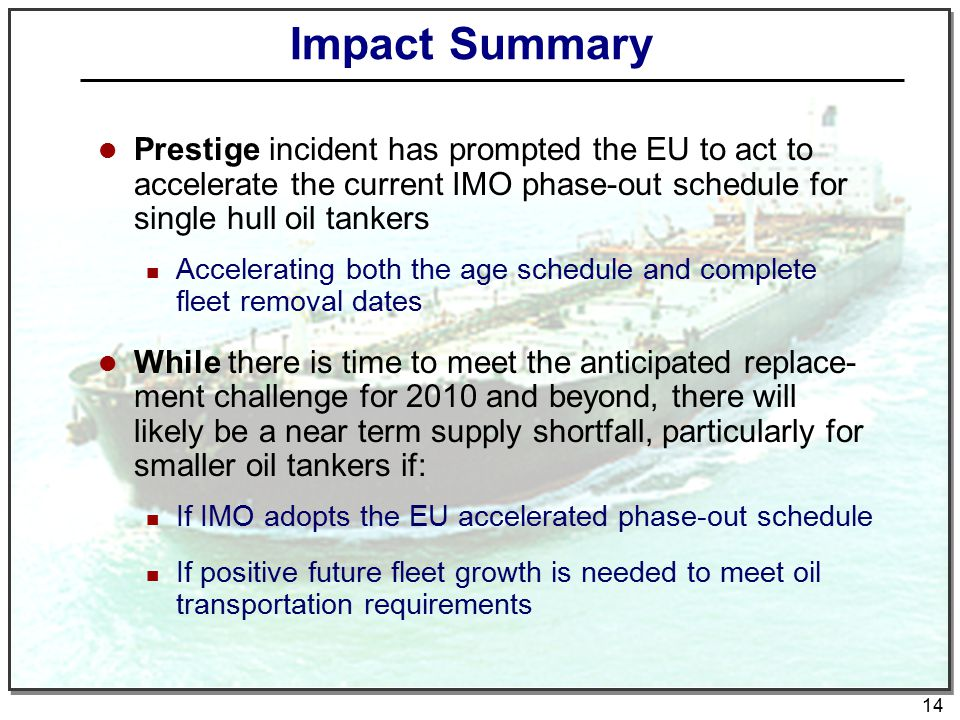 14 Impact Summary Prestige incident has prompted the EU to act to accelerate the current IMO phase-out schedule for single hull oil tankers Accelerating both the age schedule and complete fleet removal dates While there is time to meet the anticipated replace- ment challenge for 2010 and beyond, there will likely be a near term supply shortfall, particularly for smaller oil tankers if: If IMO adopts the EU accelerated phase-out schedule If positive future fleet growth is needed to meet oil transportation requirements