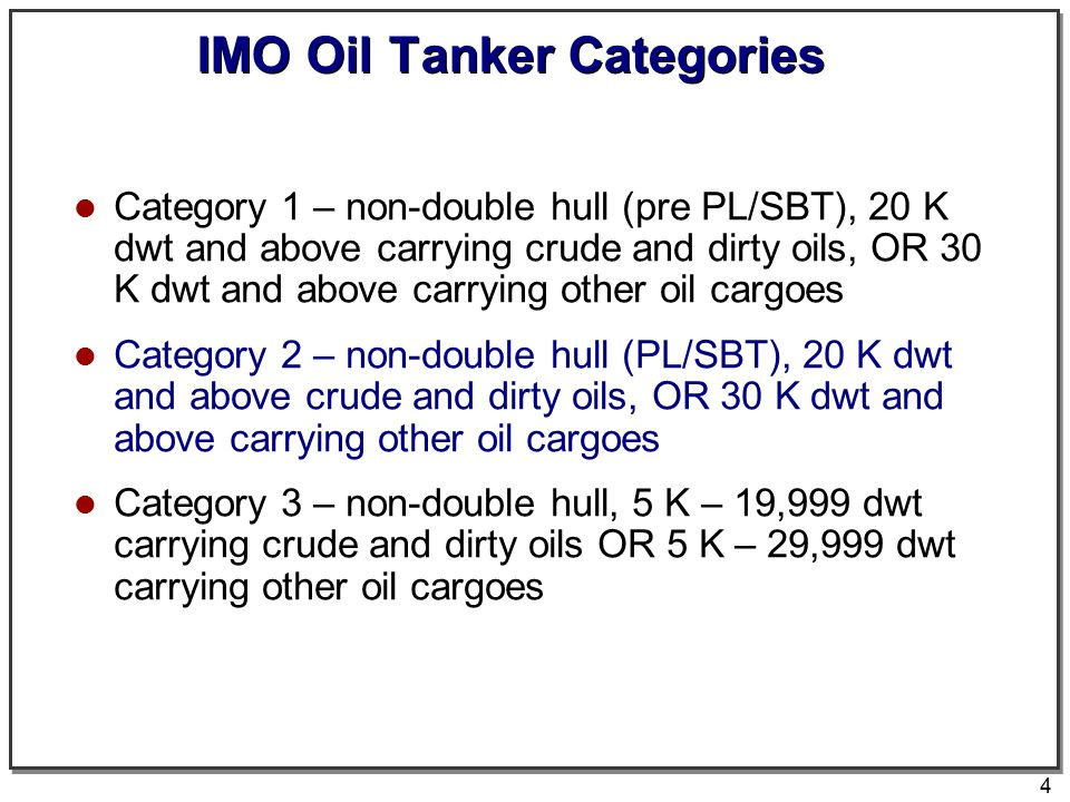4 IMO Oil Tanker Categories Category 1 – non-double hull (pre PL/SBT), 20 K dwt and above carrying crude and dirty oils, OR 30 K dwt and above carryin