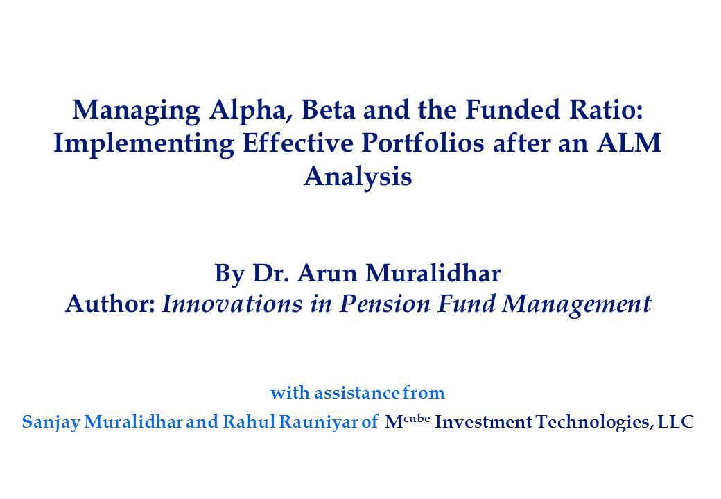 Managing Alpha, Beta and the Funded Ratio: Implementing Effective Portfolios after an ALM Analysis By Dr. Arun Muralidhar Author: Innovations in Pensi