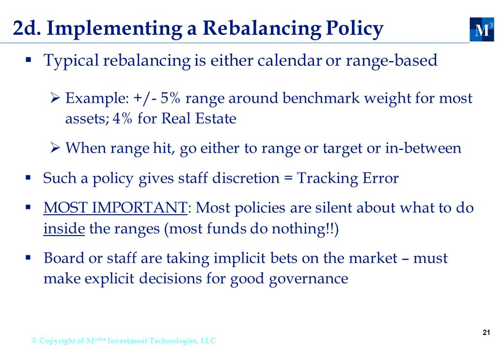21 © Copyright of M cube Investment Technologies, LLC 2d. Implementing a Rebalancing Policy  Typical rebalancing is either calendar or range-based 