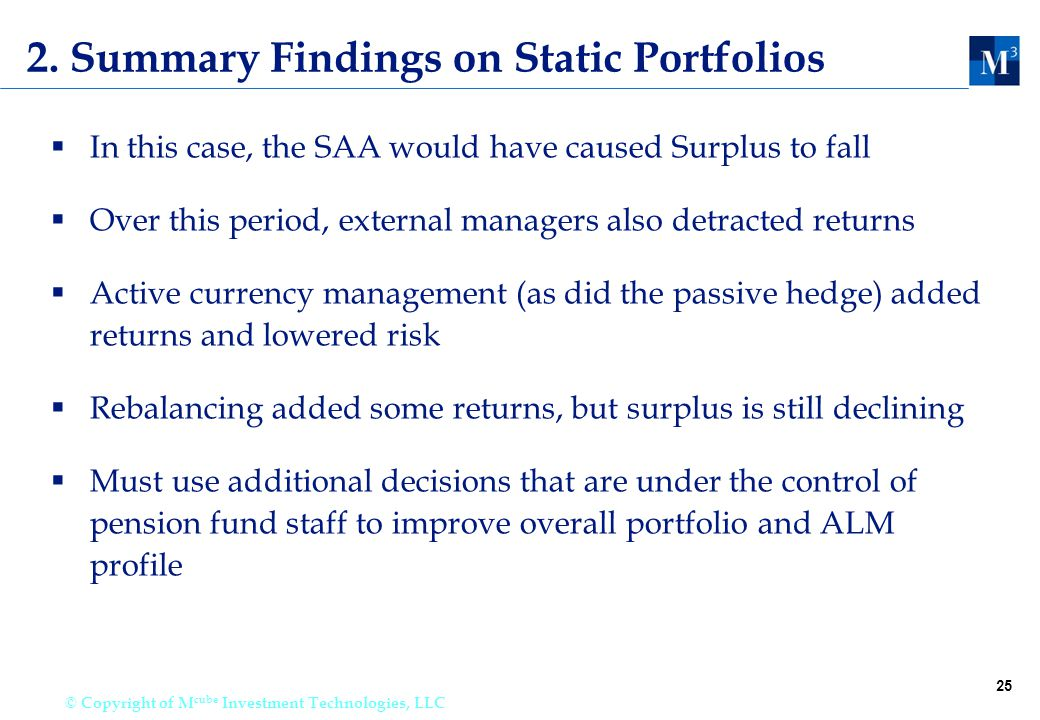25 © Copyright of M cube Investment Technologies, LLC 2. Summary Findings on Static Portfolios  In this case, the SAA would have caused Surplus to fa