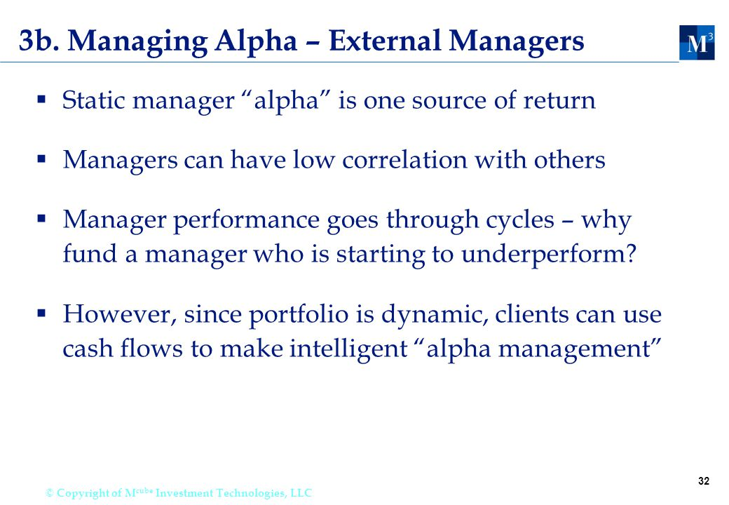 """32 © Copyright of M cube Investment Technologies, LLC 3b. Managing Alpha – External Managers  Static manager """"alpha"""" is one source of return  Manage"""