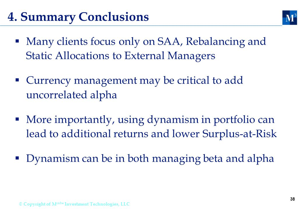 38 © Copyright of M cube Investment Technologies, LLC 4. Summary Conclusions  Many clients focus only on SAA, Rebalancing and Static Allocations to E