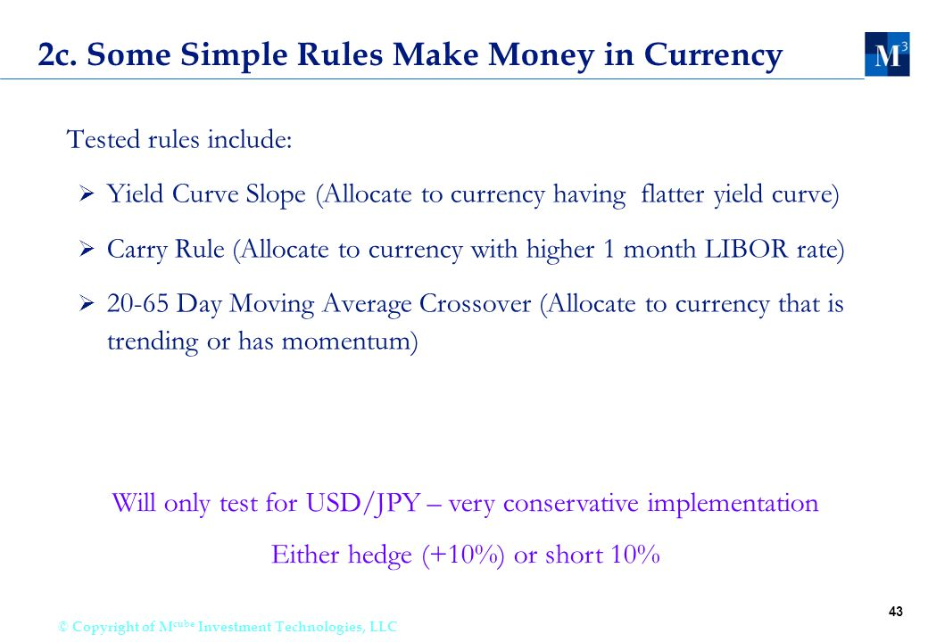 43 © Copyright of M cube Investment Technologies, LLC 2c. Some Simple Rules Make Money in Currency Tested rules include:  Yield Curve Slope (Allocate