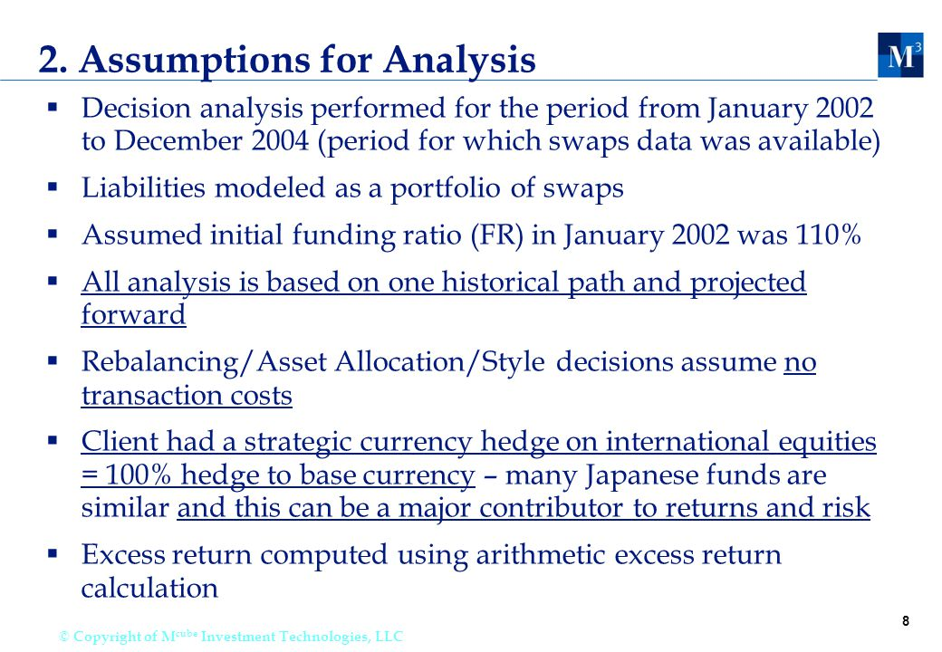 8 © Copyright of M cube Investment Technologies, LLC 2. Assumptions for Analysis  Decision analysis performed for the period from January 2002 to Dec