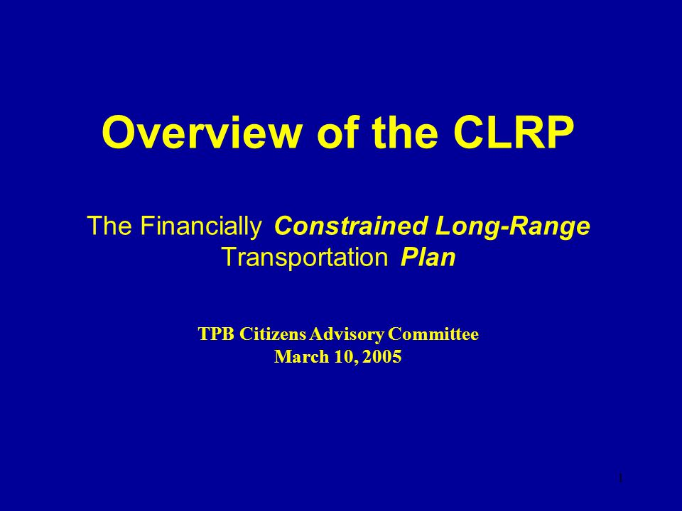 1 Overview of the CLRP The Financially Constrained Long-Range Transportation Plan TPB Citizens Advisory Committee March 10, 2005
