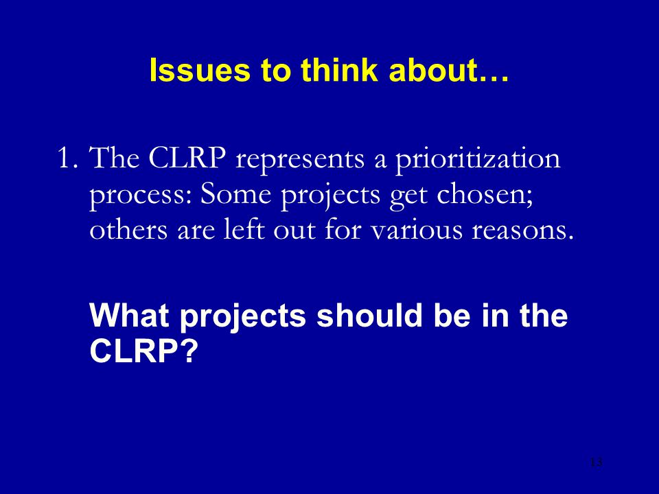 13 Issues to think about… 1.The CLRP represents a prioritization process: Some projects get chosen; others are left out for various reasons.