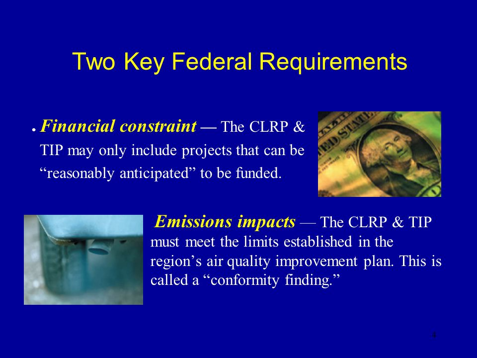 4 Two Key Federal Requirements l Financial constraint — The CLRP & TIP may only include projects that can be reasonably anticipated to be funded.