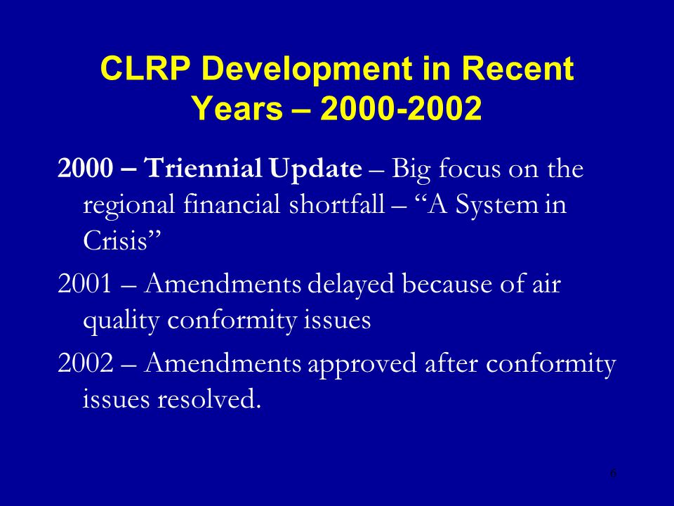 6 CLRP Development in Recent Years – 2000-2002 2000 – Triennial Update – Big focus on the regional financial shortfall – A System in Crisis 2001 – Amendments delayed because of air quality conformity issues 2002 – Amendments approved after conformity issues resolved.