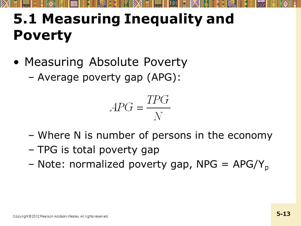 Copyright © 2012 Pearson Addison-Wesley. All rights reserved. 5-13 5.1 Measuring Inequality and Poverty Measuring Absolute Poverty –Average poverty ga