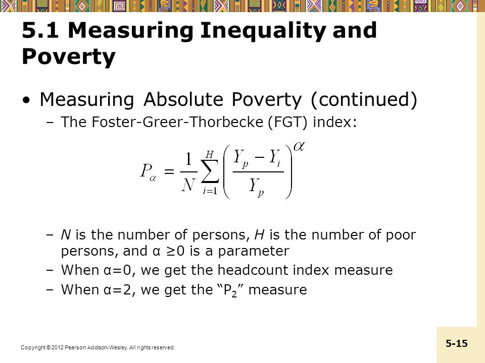 Copyright © 2012 Pearson Addison-Wesley. All rights reserved. 5-15 5.1 Measuring Inequality and Poverty Measuring Absolute Poverty (continued) –The Fo