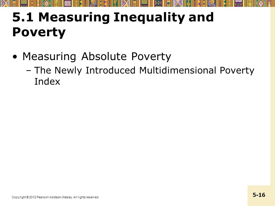 Copyright © 2012 Pearson Addison-Wesley. All rights reserved. 5-16 5.1 Measuring Inequality and Poverty Measuring Absolute Poverty –The Newly Introduc