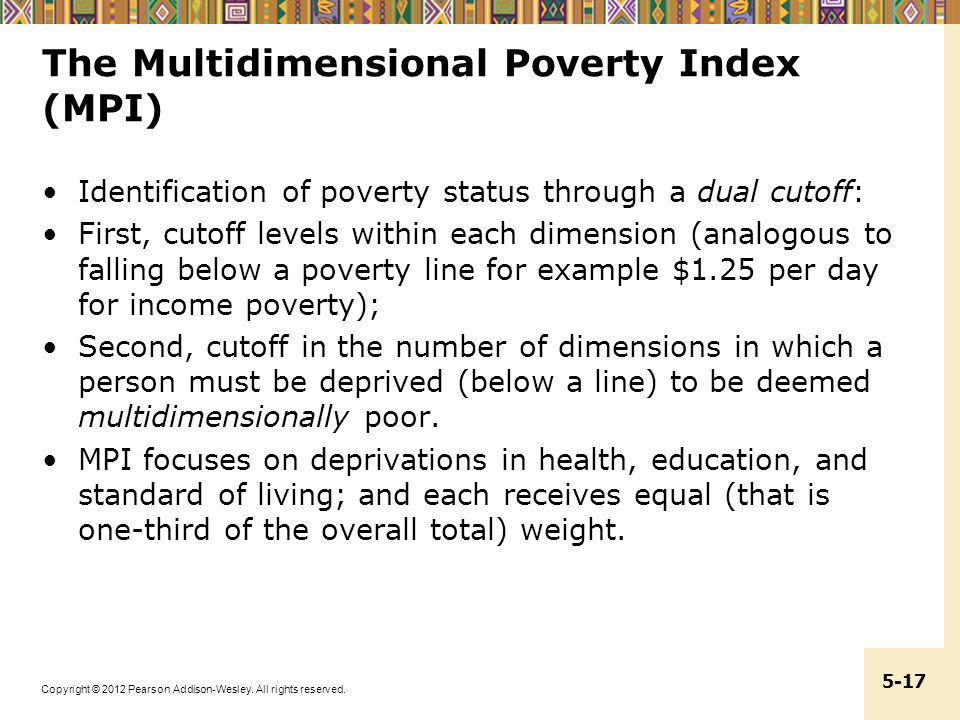 Copyright © 2012 Pearson Addison-Wesley. All rights reserved. 5-17 The Multidimensional Poverty Index (MPI) Identification of poverty status through a