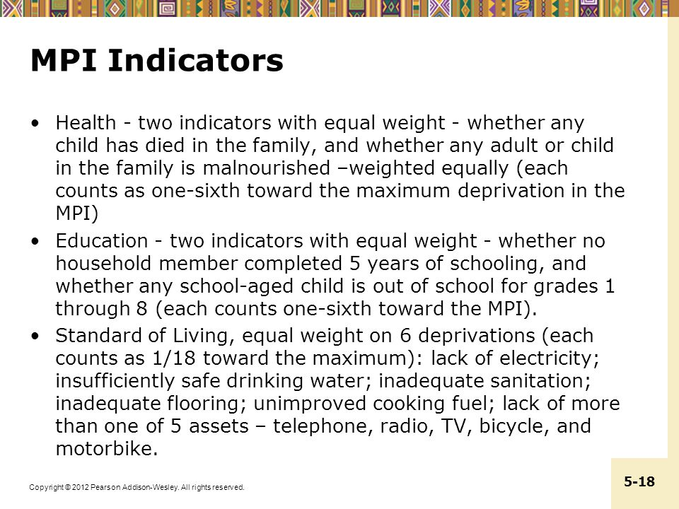 Copyright © 2012 Pearson Addison-Wesley. All rights reserved. 5-18 MPI Indicators Health - two indicators with equal weight - whether any child has di