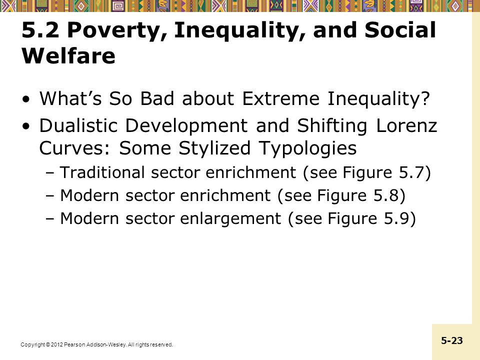 Copyright © 2012 Pearson Addison-Wesley. All rights reserved. 5-23 5.2 Poverty, Inequality, and Social Welfare What's So Bad about Extreme Inequality?