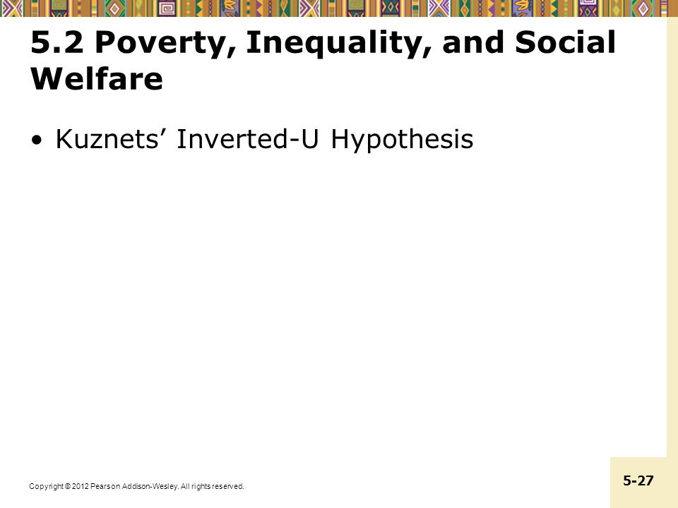 Copyright © 2012 Pearson Addison-Wesley. All rights reserved. 5-27 5.2 Poverty, Inequality, and Social Welfare Kuznets' Inverted-U Hypothesis