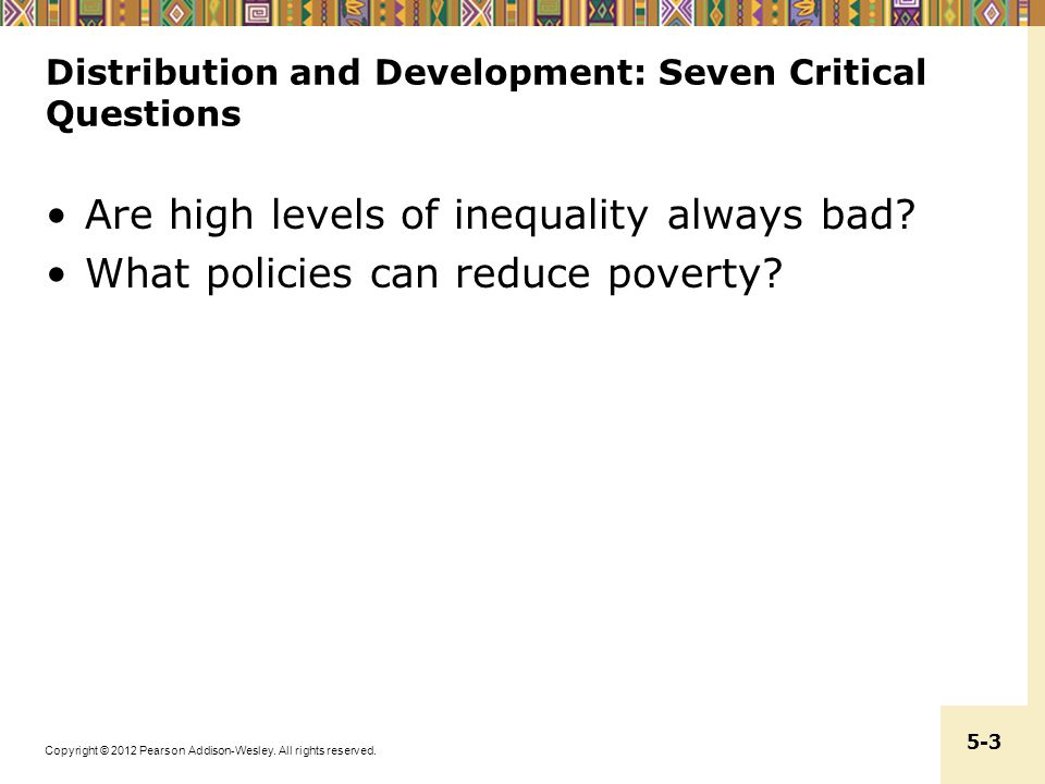 Copyright © 2012 Pearson Addison-Wesley. All rights reserved. 5-3 Distribution and Development: Seven Critical Questions Are high levels of inequality