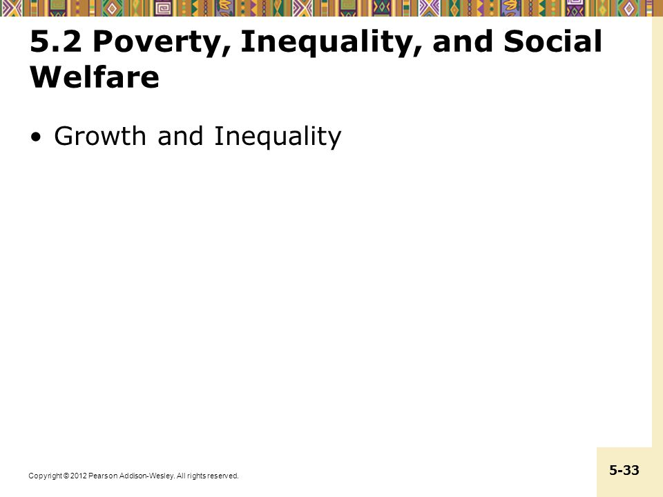 Copyright © 2012 Pearson Addison-Wesley. All rights reserved. 5-33 5.2 Poverty, Inequality, and Social Welfare Growth and Inequality