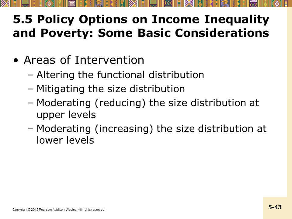 Copyright © 2012 Pearson Addison-Wesley. All rights reserved. 5-43 5.5 Policy Options on Income Inequality and Poverty: Some Basic Considerations Area