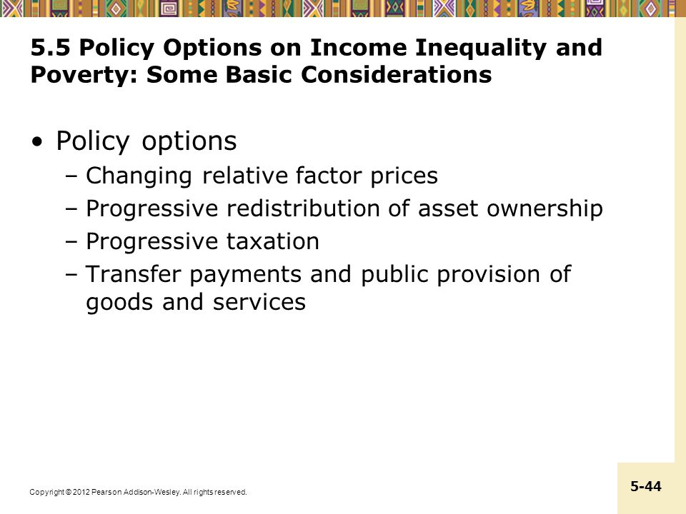 Copyright © 2012 Pearson Addison-Wesley. All rights reserved. 5-44 5.5 Policy Options on Income Inequality and Poverty: Some Basic Considerations Poli