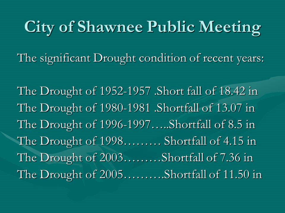 City of Shawnee Public Meeting The significant Drought condition of recent years: The Drought of 1952-1957.Short fall of 18.42 in The Drought of 1980-1981.Shortfall of 13.07 in The Drought of 1996-1997…..Shortfall of 8.5 in The Drought of 1998……… Shortfall of 4.15 in The Drought of 2003………Shortfall of 7.36 in The Drought of 2005……….Shortfall of 11.50 in