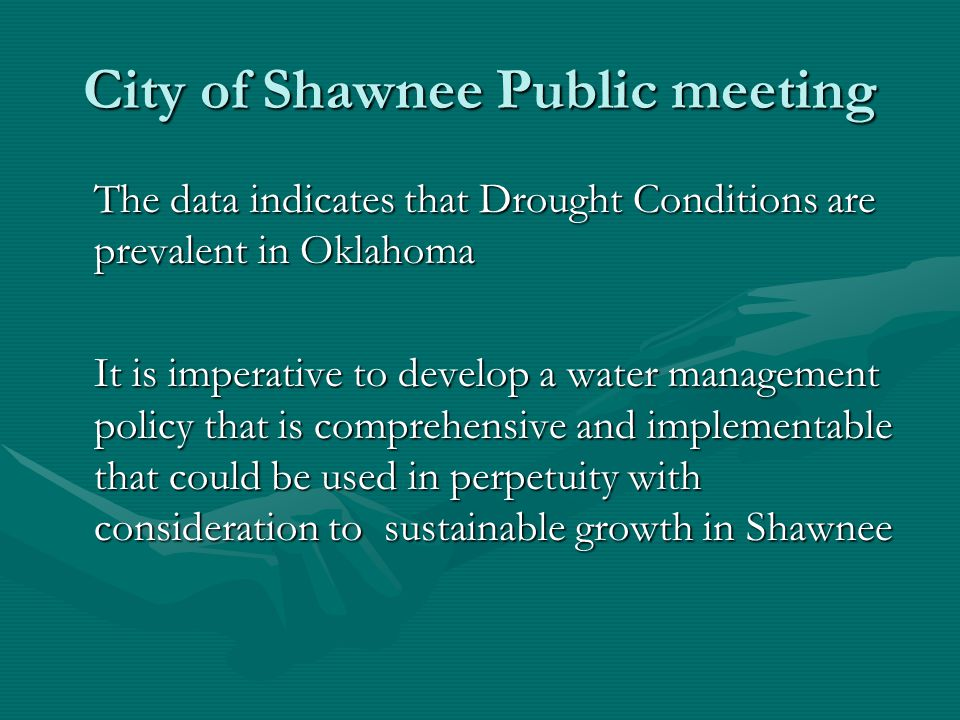 City of Shawnee Public meeting The data indicates that Drought Conditions are prevalent in Oklahoma It is imperative to develop a water management policy that is comprehensive and implementable that could be used in perpetuity with consideration to sustainable growth in Shawnee
