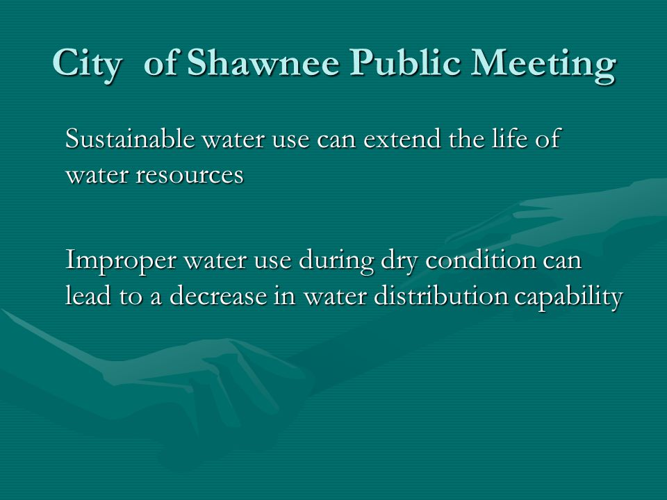 City of Shawnee Public Meeting Sustainable water use can extend the life of water resources Improper water use during dry condition can lead to a decrease in water distribution capability