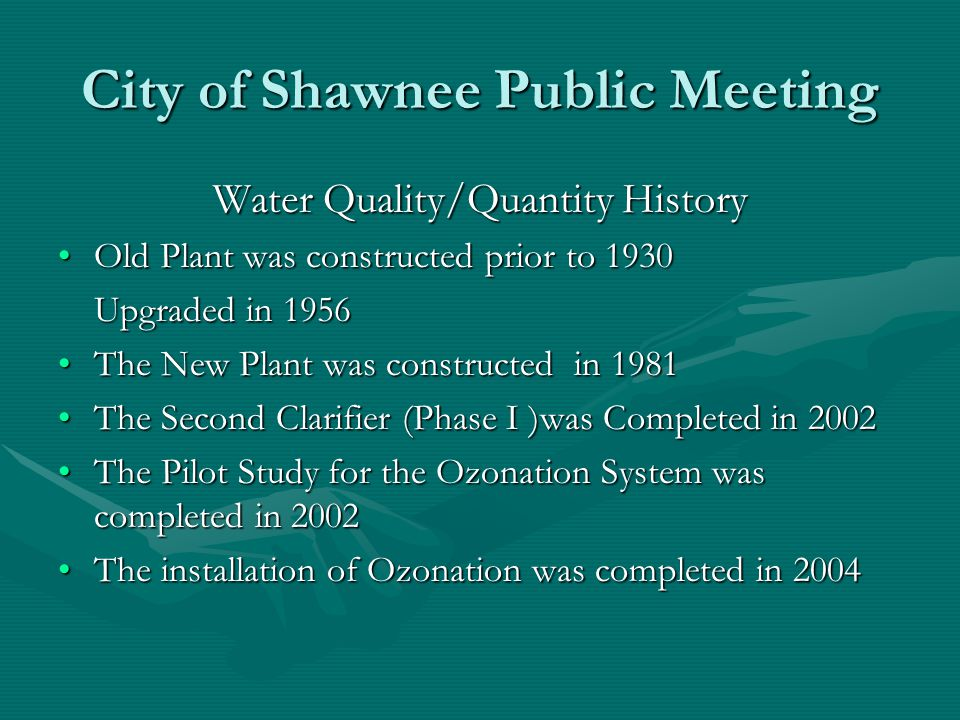 City of Shawnee Public Meeting Water Quality/Quantity History Old Plant was constructed prior to 1930Old Plant was constructed prior to 1930 Upgraded in 1956 The New Plant was constructed in 1981The New Plant was constructed in 1981 The Second Clarifier (Phase I )was Completed in 2002The Second Clarifier (Phase I )was Completed in 2002 The Pilot Study for the Ozonation System was completed in 2002The Pilot Study for the Ozonation System was completed in 2002 The installation of Ozonation was completed in 2004The installation of Ozonation was completed in 2004