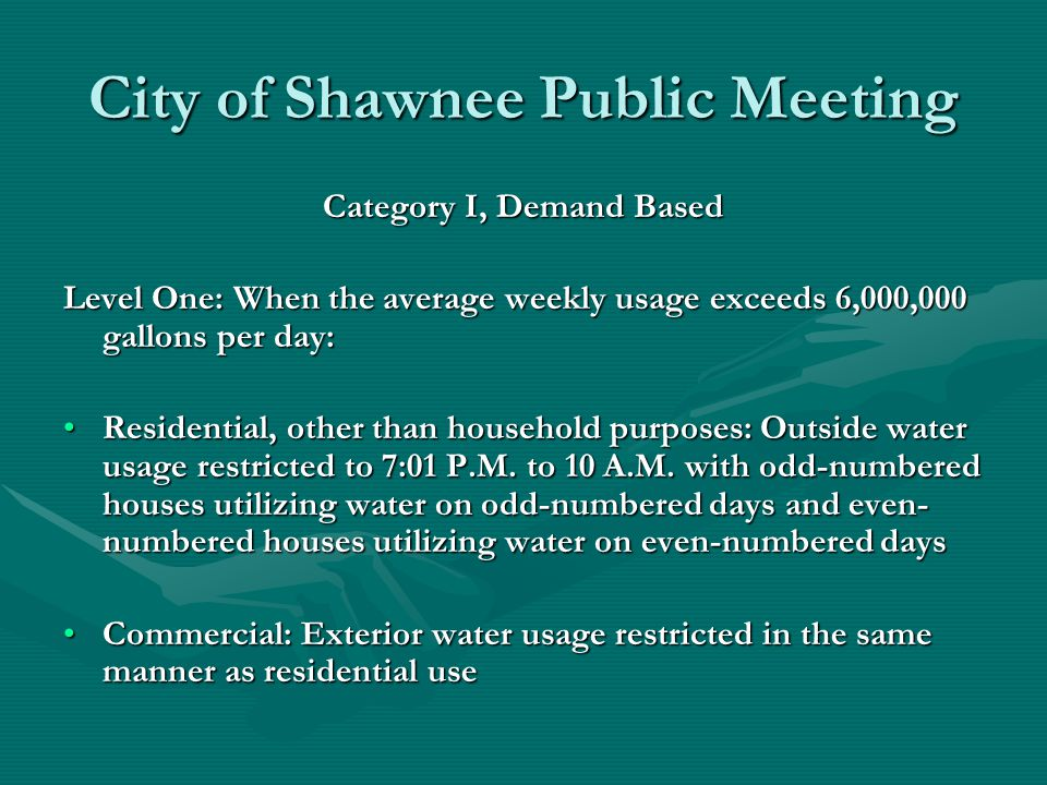 City of Shawnee Public Meeting Category I, Demand Based Level One: When the average weekly usage exceeds 6,000,000 gallons per day: Residential, other than household purposes: Outside water usage restricted to 7:01 P.M.