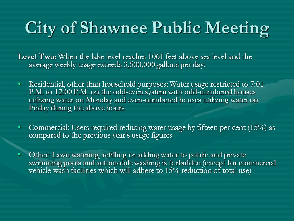 City of Shawnee Public Meeting Level Two: When the lake level reaches 1061 feet above sea level and the average weekly usage exceeds 3,500,000 gallons per day: Residential, other than household purposes: Water usage restricted to 7:01 P.M.